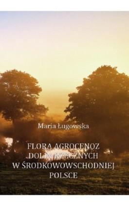 Flora agrocenoz dolin rzecznych w środkowowschodniej Polsce - Maria Ługowska - Ebook - 978-83-66541-35-1