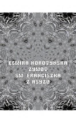 Żywot św. Franciszka z Asyżu - Elwira Korotyńska - Ebook - 978-83-7639-175-5