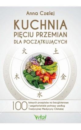 Kuchnia Pięciu Przemian dla początkujących. 100 łatwych przepisów na bezglutenowe i wegetariańskie potrawy według Tradycyjnej Me - Anna Czelej - Ebook - 978-83-8168-490-3
