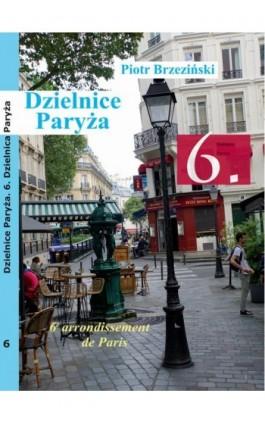 Dzielnice Paryża. 6. Dzielnica Paryża - Piotr Brzezinski - Ebook - 978-83-958426-2-7