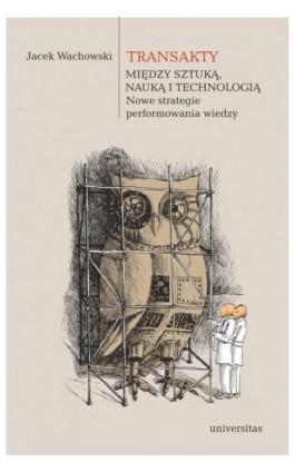 Transakty Między sztuką nauką i technologią Nowe strategie performowania wiedzy - Jacek Wachowski - Ebook - 978-83-242-6540-4