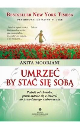 Umrzeć by stać się sobą. Podróż od choroby, przez otarcie się o śmierć do prawdziwego uzdrowienia - Anita Moorjani - Ebook - 978-83-8171-369-6