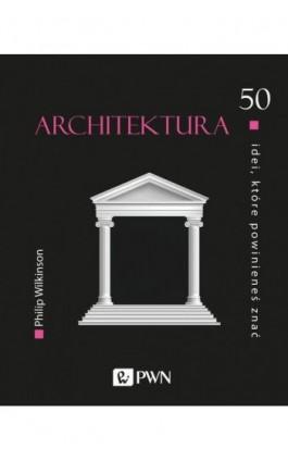 50 idei, które powinieneś znać. Architektura - Philip Wilkinson - Ebook - 978-83-01-21707-5