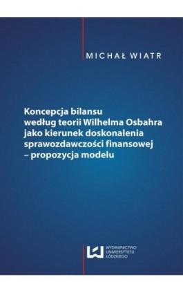 Koncepcja bilansu według teorii Wilhelma Osbahra jako kierunek doskonalenia sprawozdawczości finansowej - propozycja modelu - Michał Wiatr - Ebook - 978-83-7525-981-0
