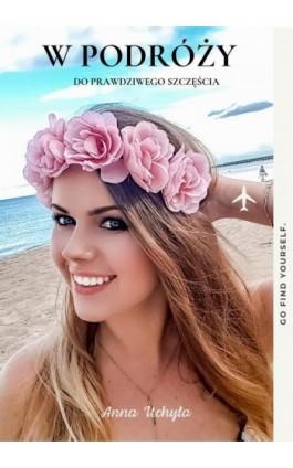 W podróży do prawdziwego szczęścia - Anna Uchyła - Ebook - 978-83-960457-0-6