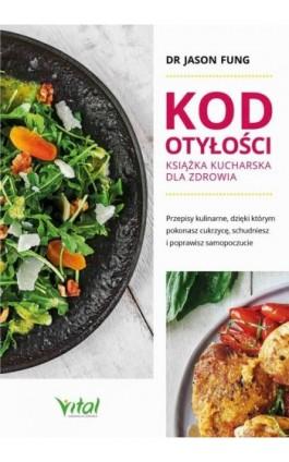 Kod otyłości – książka kucharska dla zdrowia. Przepisy kulinarne, dzięki którym pokonasz cukrzycę, schudniesz i poprawisz samopo - Jason Fung - Ebook - 978-83-8168-610-5