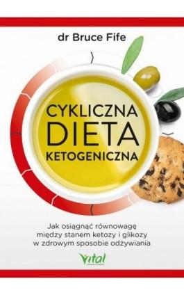 Cykliczna dieta ketogeniczna. Jak osiągnąć równowagę między stanem ketozy i glikozy w zdrowym sposobie odżywiania - Bruce Fife - Ebook - 978-83-8168-561-0