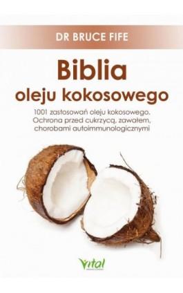 Biblia oleju kokosowego. 1001 zastosowań oleju kokosowego. Ochrona przed cukrzycą, zawałem, chorobami autoimmunologicznymi - Bruce Fife - Ebook - 978-83-8168-603-7
