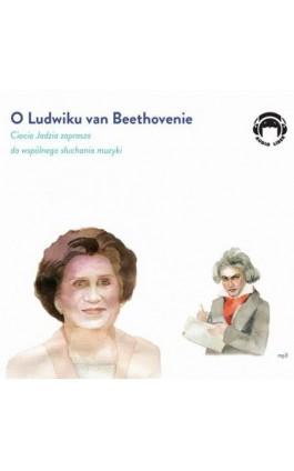 O Ludwiku van Beethovenie - Ciocia Jadzia zaprasza do wspólnego słuchania muzyki - Jadwiga Mackiewicz - Audiobook - 978-83-60946-74-9