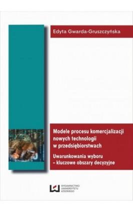 Modele procesu komercjalizacji nowych technologii w przedsiębiorstwach. Uwarunkowania wyboru - kluczowe obszary decyzyjne - Edyta Gwarda-Gruszczyńska - Ebook - 978-83-7525-875-2