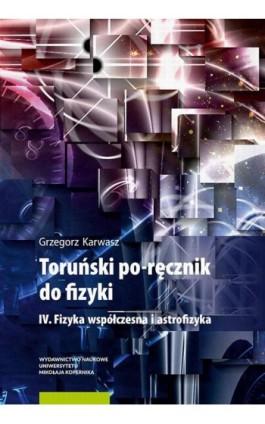 Toruński po-ręcznik do fizyki. IV. Fizyka współczesna i astrofizyka - Grzegorz Karwasz - Ebook - 978-83-231-4458-8