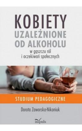 Kobiety uzależnione od alkoholu – w gąszczu ról i oczekiwań społecznych - Dorota Zaworska-Nikoniuk - Ebook - 978-83-8095-939-2
