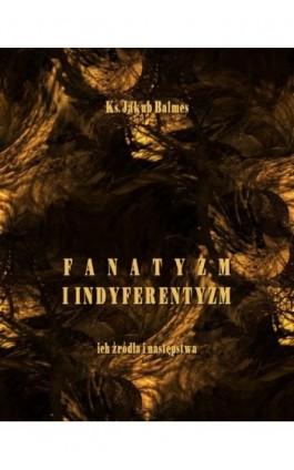 Fanatyzm i indyferentyzm – ich źródła i następstwa - Jakub Balmes - Ebook - 978-83-7950-484-8