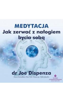 Medytacja - Jak zerwać z nałogiem bycia sobą - Joe Dispenza - Audiobook - 978-83-8171-355-9