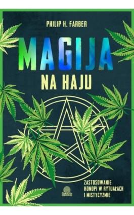 Magija na haju. Zastosowanie konopi w rytuałach i mistycyzmie - Philip H. Farber - Ebook - 978-83-66890-45-9