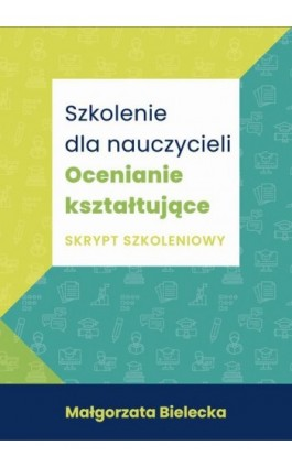 Szkolenie dla Nauczycieli. Ocenianie kształtujące. Skrypt szkoleniowy - Małgorzata Bielecka - Ebook - 978-83-66800-27-4