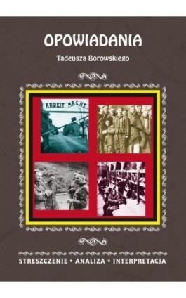 Opowiadania Tadeusza Borowskiego. Streszczenie, analiza, interpretacja - Magdalena Selbirak - Ebook - 978-83-8114-960-0