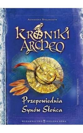 Kroniki Archeo Przepowiednia Synów Słońca - Agnieszka Stelmaszyk - Ebook - 978-83-7895-608-2