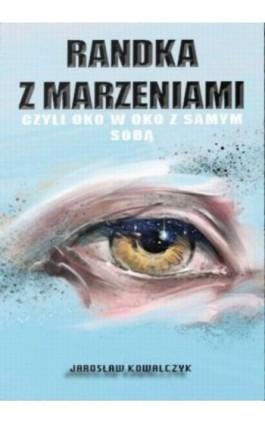 Randka z marzeniami czyli oko w oko z samym sobą - Jarosław Kowalczyk - Ebook - 9788395775710