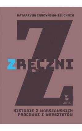 Zręczni. Historie z warszawskich pracowni i warsztatów - Katarzyna Chudyńska-Szuchnik - Ebook - 978-83-65777-73-7