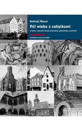 Pół wieku z zabytkami w życiu i pracach konserwatorskich gdańskiego architekta - Andrzej Macur - Ebook - 978-83-7908-148-6