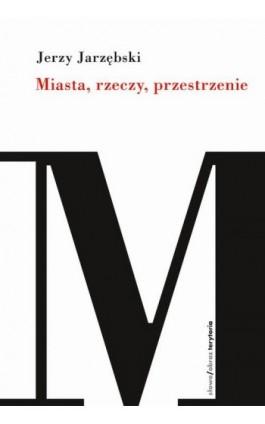Miasta, rzeczy, przestrzenie - Jerzy Jarzębski - Ebook - 978-83-7908-174-5