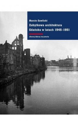 Zabytkowa architektura Gdańska w latach 1945-1951 - Marcin Gawlicki - Ebook - 978-83-7453-420-8