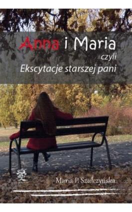 Anna i Maria czyli Ekscytacje starszej pani - Maria P. Szułczyńska - Ebook - 978-83-64447-91-4