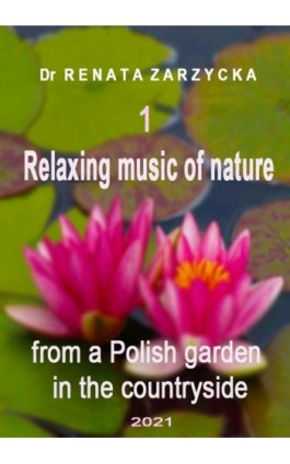 Relaxing music of nature from a Polish garden in the countryside. e. 1/3. - mgr Renata Zarzycka - Audiobook - 978-83-7853-579-9