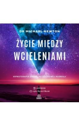 Życie między wcieleniami. Hipnoterapia drogą do duchowej regresji - Dr Michael Newton - Audiobook - 978-83-66890-93-0