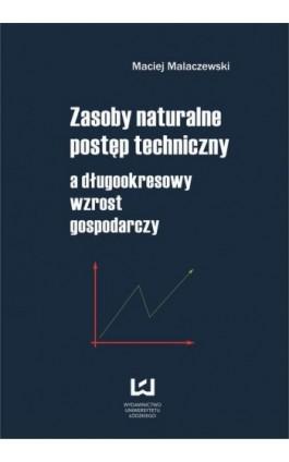 Zasoby naturalne - postęp techniczny a długookresowy wzrost gospodarczy - Maciej Malaczewski - Ebook - 978-83-7525-945-2