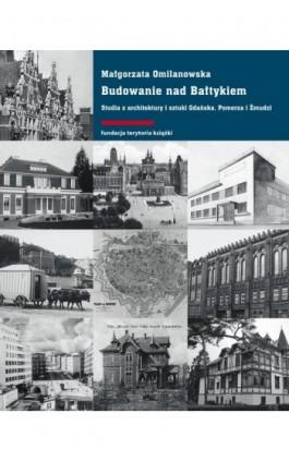 Budowanie nad Bałtykiem. Studia z architektury i sztuki Gdańsk, Pomorza i Żmudzi - Małgorzata Omilanowska - Ebook - 978-83-7908-115-8