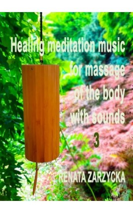 Uzdrawiająca muzyka medytacyjna do masażu ciała dźwiękami, do Jogi, Zen, Reiki, Ayurvedy oraz do nauki i zasypiania. Cz. 3/3. - mgr Renata Zarzycka - Audiobook - 978-83-7853-587-4