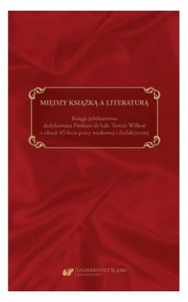 Między książką a literaturą. Księga jubileuszowa dedykowana Profesor dr hab. Teresie Wilkoń z okazji 45-lecia pracy naukowej i d - Ebook - 978-83-226-3874-3
