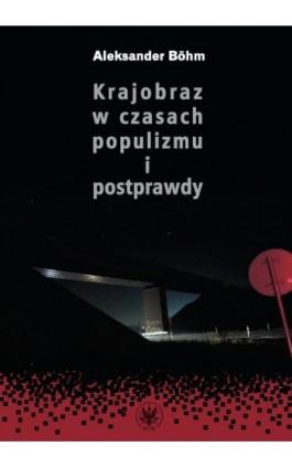 Krajobraz w czasach populizmu i postprawdy - Aleksander Böhm - Ebook - 978-83-235-4980-2