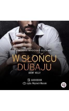 W słońcu Dubaju. Agent Kelly. Tom 1 - Monika Magoska-Suchar - Audiobook - 978-83-67014-13-7