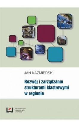 Rozwój i zarządzanie strukturami klastrowymi w regionie - Jan Kaźmierski - Ebook - 978-83-7525-797-7