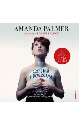 Sztuka proszenia. Jak przestałam się martwić i pozwoliłam sobie pomóc - Amanda Palmer - Audiobook - 978-83-283-7560-4