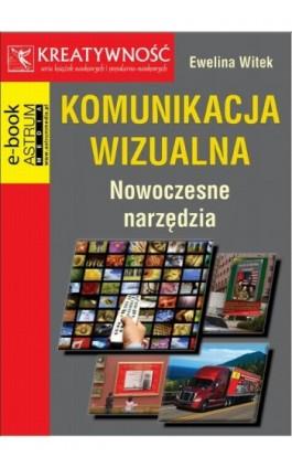 Komunikacja wizualna Nowoczesne narzędzia - Ewelina Witek - Ebook - 978-83-63758-79-0