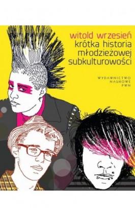 Krótka historia młodzieżowej subkulturowości - Witold Wrzesień - Ebook - 978-83-01-19338-6