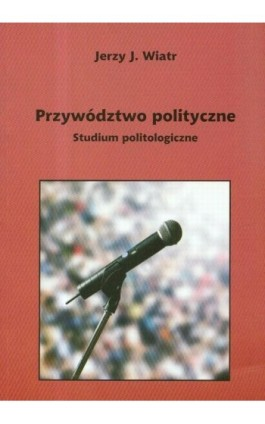 Przywództwo polityczne - Jerzy Wiatr - Ebook - 978-83-7405-538-3