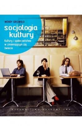 Socjologia kultury. Kultury i społeczeństwa w zmieniającym się świecie - Wendy Griswold - Ebook - 978-83-01-19344-7