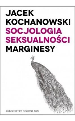 Socjologia seksualności. Marginesy - Jacek Kochanowski - Ebook - 978-83-01-19339-3