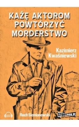 Każę aktorom powtórzyć morderstwo - Kazimierz Kwaśniewski - Audiobook - 978-83-7927-081-1
