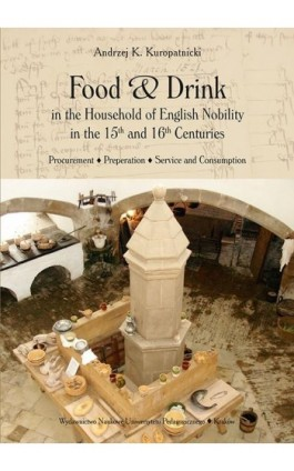 Food and Drink in the Household of English Nobility in the 15th and 16th Centuries. Procurement - Preperation - Service and Cons - Andrzej K. Kuropatnicki - Ebook - 978-83-7271-689-7