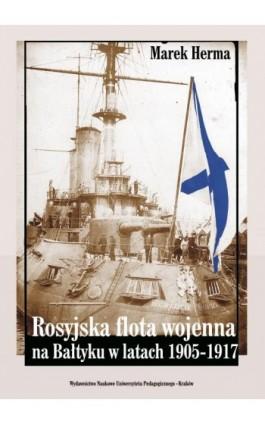 Rosyjska flota wojenna na Bałtyku w latach 1905-1917 - Marek Herma - Ebook - 978-83-7271-606-4