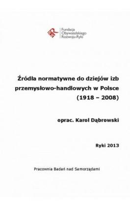 Źródła normatywne do dziejów izb przemysłowo-handlowych w Polsce (1918 - 2008) - Ebook - 978-83-933847-3-0