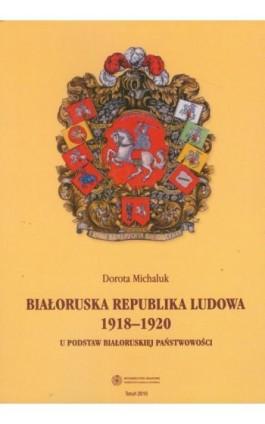 Białoruska Republika Ludowa 1918-1920. U podstaw białoruskiej państwowości - Dorota Michaluk - Ebook - 978-83-231-2484-9
