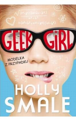 Geek girl Modelka z przypadku - Holly Smale - Ebook - 978-83-7686-377-1