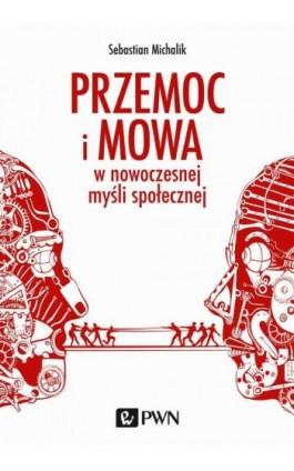 Przemoc i mowa w nowoczesnej myśli społecznej - Sebastian Michalik - Ebook - 978-83-01-18660-9
